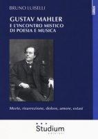 Gustav Mahler e l'incontro mistico di poesia e musica. Morte, risurrezione, dolore, amore, estasi - Luiselli Bruno
