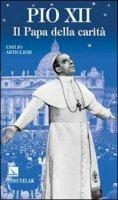 Pio XII. Il Papa della carità - Emilio Artiglieri
