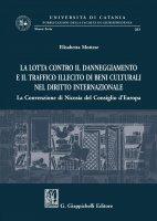 La lotta contro il danneggiamento e il traffico illecito di beni culturali nel diritto internazionale - Elisabetta Mottese