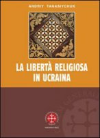La libertà religiosa in Ucraina. Lo studio storico-giuridico della legislazione 1919-2000 - Tanasiychuk Andriy