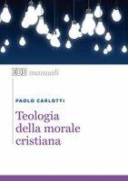 Teologia della morale cristiana - Paolo Carlotti