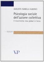 Psicologia sociale dell'azione collettiva. Il movimento new global in Italia - Alberici Augusta I.