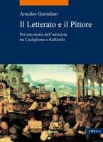 Il letterato e il pittore. Per una storia dell'amicizia tra Castiglione e Raffaello - Quondam Amedeo