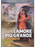 L' amore pi� grande - Luigi Mist�