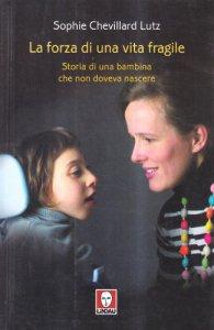 Copertina di 'La forza di una vita fragile. Storia di una bambina che non doveva nascere'