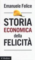 Storia economica della felicità - Felice Emanuele