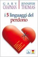 I cinque linguaggi del perdono. Come vivere la gioia di recuperare i rapporti interpersonali - Chapman Gary, Thomas Jennifer