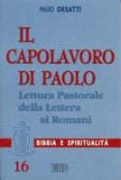 Il capolavoro di Paolo. Lettura pastorale della Lettera ai Romani - Orsatti Mauro