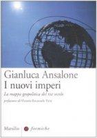 I nuovi imperi. La mappa geopolitica del XXI secolo - Gianluca Ansalone