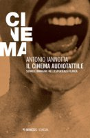 Il cinema audiotattile. Suono e immagine nell'esperienza filmica - Iannotta Antonio