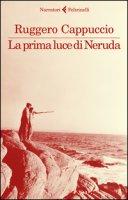La prima luce di Neruda - Cappuccio Ruggero