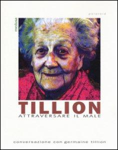 Copertina di 'Tillion. Attraversare il male. Conversazione con Germaine Tillion'