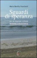 Sguardi di speranza per un impegno solidale - Franchetti M. Bertilla