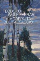 Teodoro Wolf Ferrari. La modernità del paesaggio. Catalogo della mostra (Conegliano, 2 febbraio-24 giugno 2018). Ediz. a colori