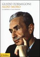 Aldo Moro. Lo statista e il suo dramma - Formigoni Guido