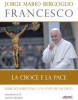 Croce e la pace. Esercizi spirituali con papa Francesco (La )