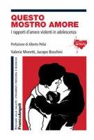 Questo mostro amore. I rapporti d'amore violenti in adolescenza - Moretti Valerie, Boschini Jacopo
