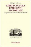 Libri di scuola e mercato editoriale. Dal primo Ottocento alla riforma Gentile - Chiosso Giorgio