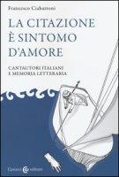 La citazione è sintomo d'amore. Cantautori italiani e memoria letteraria - Ciabattoni Francesco