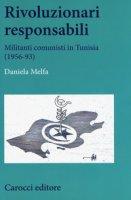 Rivoluzionari responsabili. Militanti comunisti in Tunisia (1956-93) - Melfa Daniela