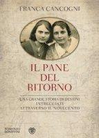 Il pane del ritorno. Una grande storia di destini intrecciati attraverso il Novecento - Cancogni Franca