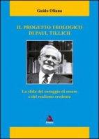 Il progetto teologico di Paul Tillich. La sfida del coraggio di essere e del realismo credente - Oliana Guido