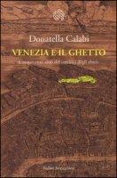 Venezia e il ghetto. Cinquecento anni del «recinto degli ebrei» - Calabi Donatella