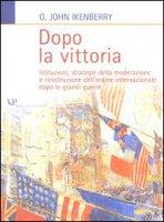Dopo la vittoria. Istituzioni, strategie della moderazione e ricostruzione dell'ordine internazionale dopo le grandi guerre - Ikenberry John G.
