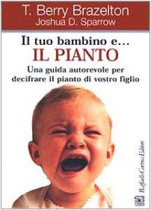 Copertina di 'Il tuo bambino e... il pianto. Una guida autorevole per decifrare il pianto di vostro figlio'