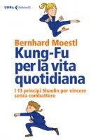 Kung-fu per la vita quotidiana. I 13 principi Shaolin per vincere senza combattere - Moestl Bernhard
