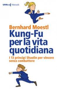Copertina di 'Kung-fu per la vita quotidiana. I 13 principi Shaolin per vincere senza combattere'