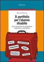 Il portfolio per l'alunno disabile. Uno strumento di valutazione autentica e orientativa - Pavone Marisa