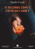 Ti ricordi com'è fatto un fiore? - Cecere Elpidio