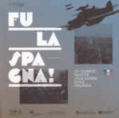 Fu la Spagna! Lo sguardo fascista sulla guerra civile spagnola. Catalogo della mostra (Bolzano, 17 novembre 2017-15 gennaio 2018). Ediz. illustrata