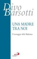 Una madre tra noi. Il messaggio della Madonna - Barsotti Divo