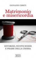 Matrimonio  e  misericordia.  Divorzio,  nuove  nozze  e  prassi  della  Chiesa - Giovanni Cereti