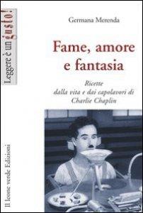 Copertina di 'Fame, amore e fantasia. Ricette dalla vita e dai capolavori di Charlie Chaplin'