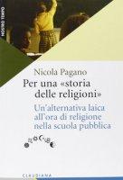 Per una «storia delle religioni». Un'alternativa laica all'ora di religione nella scuola pubblica - Pagano Nicola