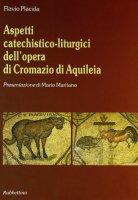 Aspetti catechisticoliturgici dell'opera di Cromazio di Aquileia - Placida Flavio