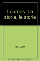 Lourdes. La storia, le storie - Toni Gianni
