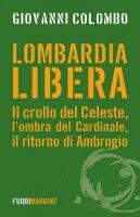 Lombardia libera. Il crollo del Celeste, l'ombra del Cardinale, il ritorno di Ambrogio - Giovanni Colombo