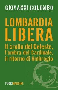 Copertina di 'Lombardia libera. Il crollo del Celeste, l'ombra del Cardinale, il ritorno di Ambrogio'