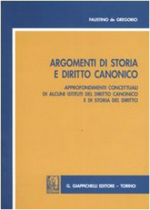 Copertina di 'Argomenti di storia e diritto canonico. Approfondimenti concettuali di alcuni istituti del diritto canonico e di storia del diritto'