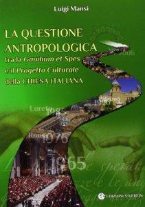 Copertina di 'La questione antropologica tra la Gaudium et Spes e il Progetto Culturale della Chiesa Italiana'