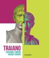 Traiano. Costruire l'Impero, creare l'Europa. Catalogo della mostra (Roma, 29 novembre 2017-16 settembre 2018). Ediz. a colori