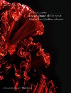 Copertina di 'Lo scultore della seta. Roberto Capucci, il sublime della moda. Ediz. illustrata'