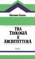 Tra teologia e architettura. Analisi dei problemi soggiacenti all'edilizia per il culto - Grasso Giacomo