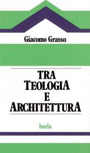 Copertina di 'Tra teologia e architettura. Analisi dei problemi soggiacenti all'edilizia per il culto'