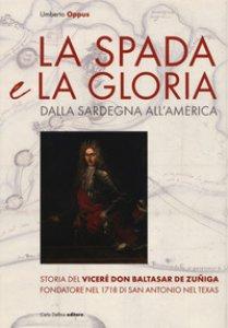 Copertina di 'La spada e la gloria. Dalla Sardegna all'America. Storia del viceré Don Baltasar de Zuñiga fondatore nel 1718 di San Antonio nel Texas'