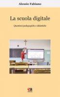 La scuola digitale. Questioni pedagogiche e didattiche - Fabiano Alessio